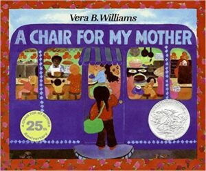 A Chair for My Mother, Vera B. Williams, ages 4-8 years: A girl, her mother, and grandmother save their spare change in a glass jar in order to save for a comfortable chair after losing their furniture in a fire.