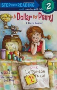 A Dollar For Penny, by Dr. Julie Glass, ages 4-6: A good book for emerging readers. A little girl hosts a lemonade stand. First she charges a penny per cup, but then increases the price a few times educating readers on a variety of money: pennies, nickles, quarters and a dollar.