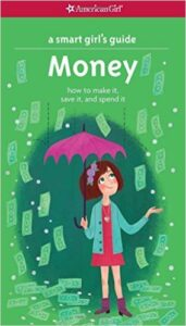 A Smart Girl's Guide: Money, by Nancy Holyoke, ages: 10 and up: This book takes girls through the ins and outs of money including making money, smart shopping, credit cards, saving money, and money making ideas.