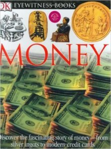 DK Eyewitness Books: Money, by Joe Cribb, ages 8-12: Like most Eyewitness books, this one is full of facts. A good book for older elementary kids interested in in-depth learning about money or writing a report on money.