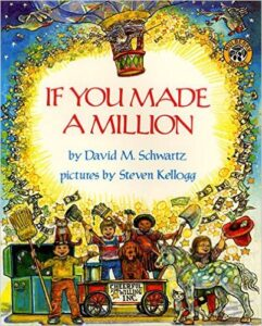If You Made a Million, by David M. Schwartz, ages 4-8: Teaches kids about coins, dollars, the value of money, interest, checks, banks, and finally, that making money means making choices.