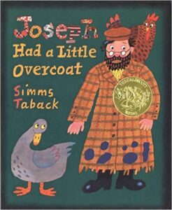 Joseph Had a Little Overcoat, by Simms Taback, ages 3-7 : Joseph makes his old overcoat last by transforming it into a variety of different clothing.