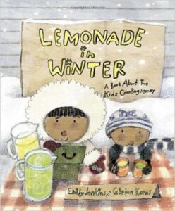 Lemonade in Winter: A Book About Two Kids Counting Money, by Emily Jenkins & G. Brian Karas, ages 3-7: Pauline and her brother John-John discover how difficult it is to sell lemonade during a winter storm. Their adventure covers counting money, the need to advertise, discounting, and determining if money was made or lost from the siblings' venture.