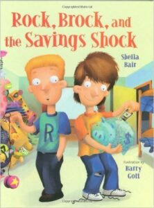 Rock, Brock, and the Savings Shock, by Shelia Bair, ages 7-10: Rock and Brock are twin brothers who have been given a gift from their grandfather: each gets a dollar a week and if that dollar and any savings are kept throughout the week, that amount is doubled. One twin does well, the other not so much.