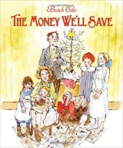 The Money We'll Save, by Brock Cole, ages 4-8: The mother of a tenement family needs two eggs and half a pound of flour to make dinner tonight, so she sends her husband to the market. He does well at avoiding temptations, since the family is saving for Christmas, but at the advice of a seller, purchases a turkey poult for a small sum so the family can raise it and eat it for Christmas dinner. The purchase turns out to be more than the family bargained for. A fun story about tenement life with great illustrations.