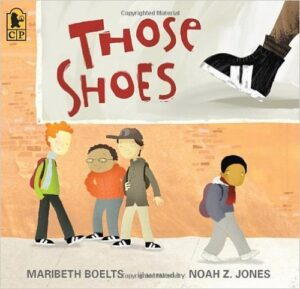"Those Shoes, by Maribeth Boelts, ages 5-8 years. Everyone at school has purchased a pair of ""those shoes"" – black high tops with white stripes. But Jeremy's family can't afford a new pair of shoes, let alone ""those shoes"", even though his are worn out. This story has a touching twist at the end that illustrates the message ""it's better to give than to receive."""