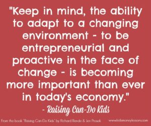 """ Keep in mind, the ability to adapt to a changing environment - to be entrepreneurial and proactive in the face of change - is becoming more important than ever in today's economy."" - Raising Can-Do Kids"