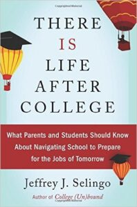 There is Life After College, by Jeffrey J. Selingo. Buy the book here: http://amzn.to/1Yex0mq [affiliate link] Make sure your student gets the most out of their experience and lands the job they want.