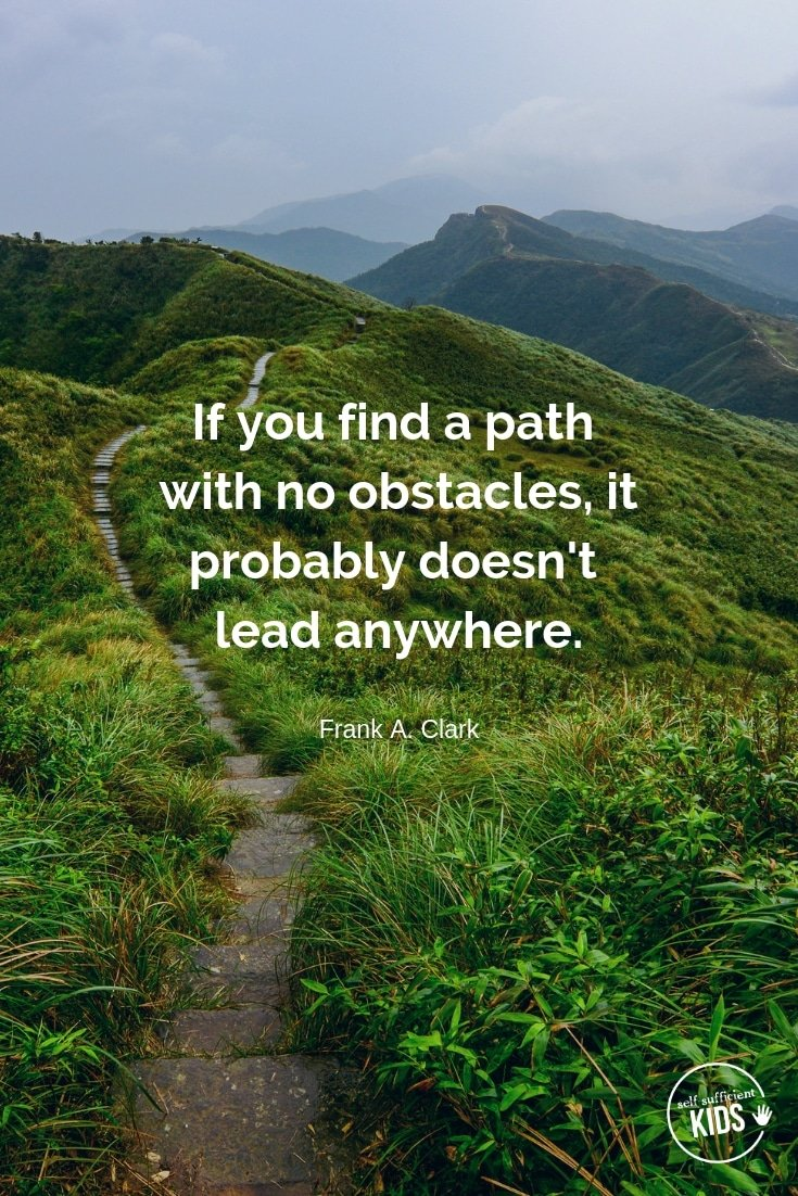 """If you find a path with no obstacles, it probably doesn't lead anywhere."" - Frank A. Clark These growth mindset quotes will inspire both you and your kids to work hard, not give up, and to view challenges and failures as opportunities. #growthmindset #growthmindsetquotes"