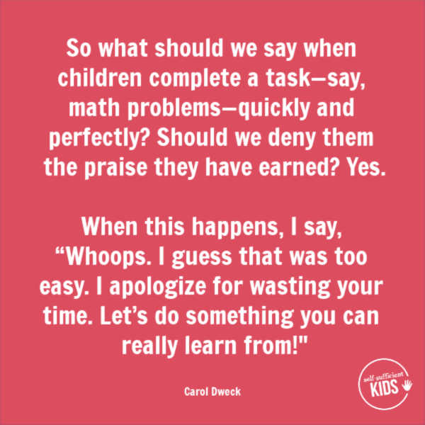 """So what should we say when children complete a task—say, math problems—quickly and perfectly? Should we deny them the praise they have earned? Yes. When this happens, I say, ""Whoops. I guess that was too easy. I apologize for wasting your time. Let's do something you can really learn from!"" – Carol Dweck These growth mindset quotes will inspire both you and your kids to work hard, not give up, and to view challenges and failures as opportunities. #growthmindset #growthmindsetquotes"